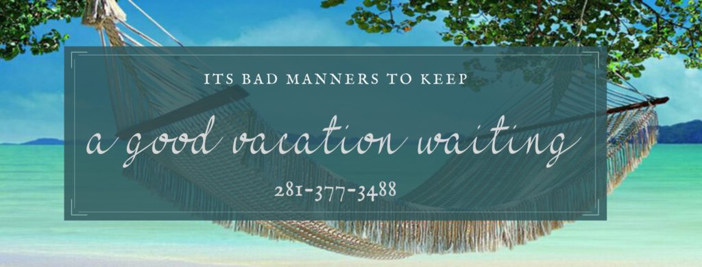 It's bad manners to keep a vacation waiting 281-377-3488